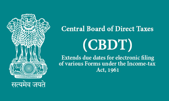 CBDT extends due dates for electronic filing of various Forms under the Income-tax Act, 1961